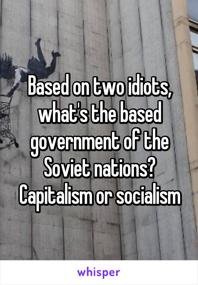 Based on two idiots, what's the based government of the Soviet nations? Capitalism or socialism