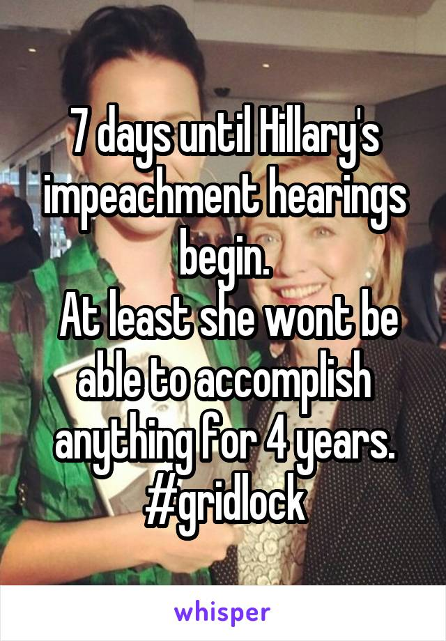 7 days until Hillary's impeachment hearings begin.  At least she wont be able to accomplish anything for 4 years. #gridlock