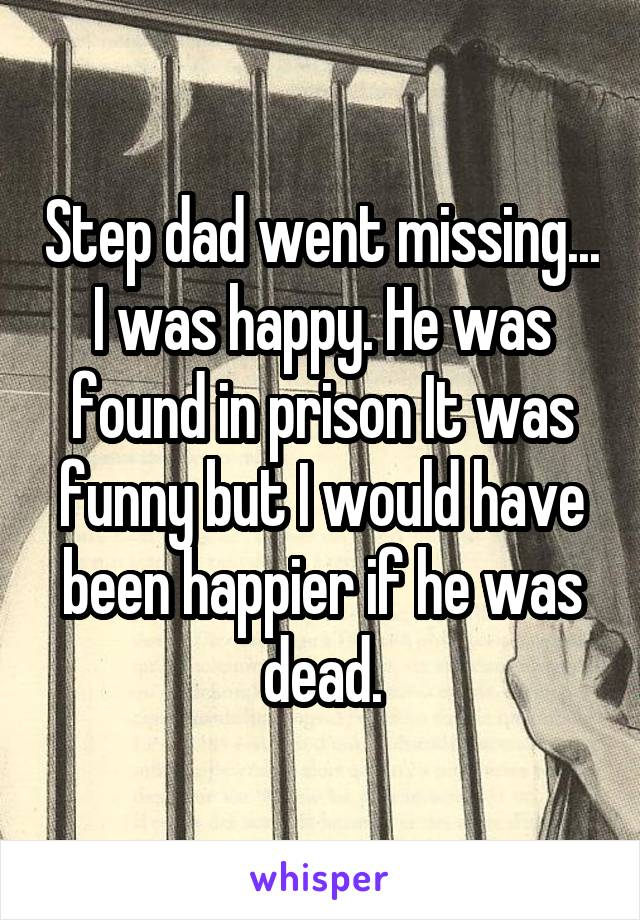 Step dad went missing... I was happy. He was found in prison It was funny but I would have been happier if he was dead.