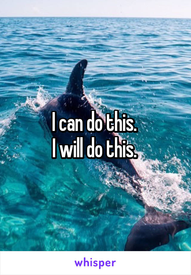 I can do this.  I will do this.