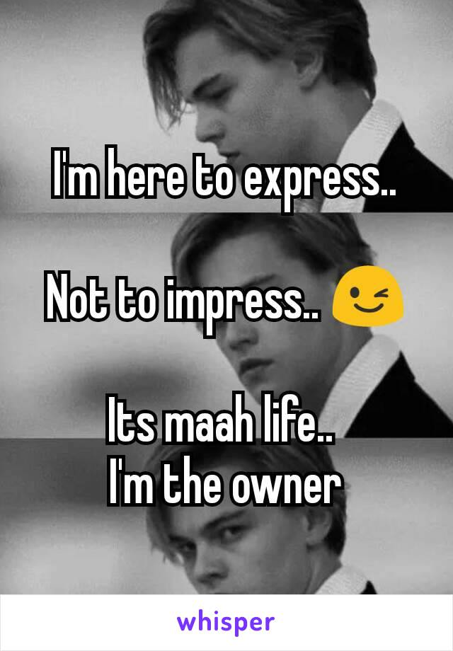 I'm here to express..  Not to impress.. 😉  Its maah life..  I'm the owner