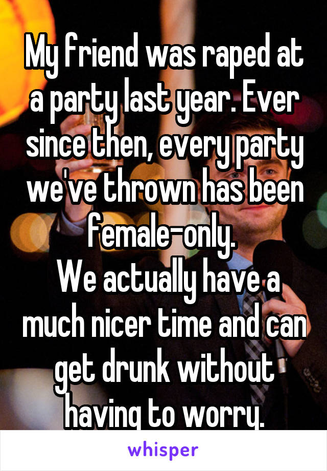 My friend was raped at a party last year. Ever since then, every party we've thrown has been female-only.   We actually have a much nicer time and can get drunk without having to worry.