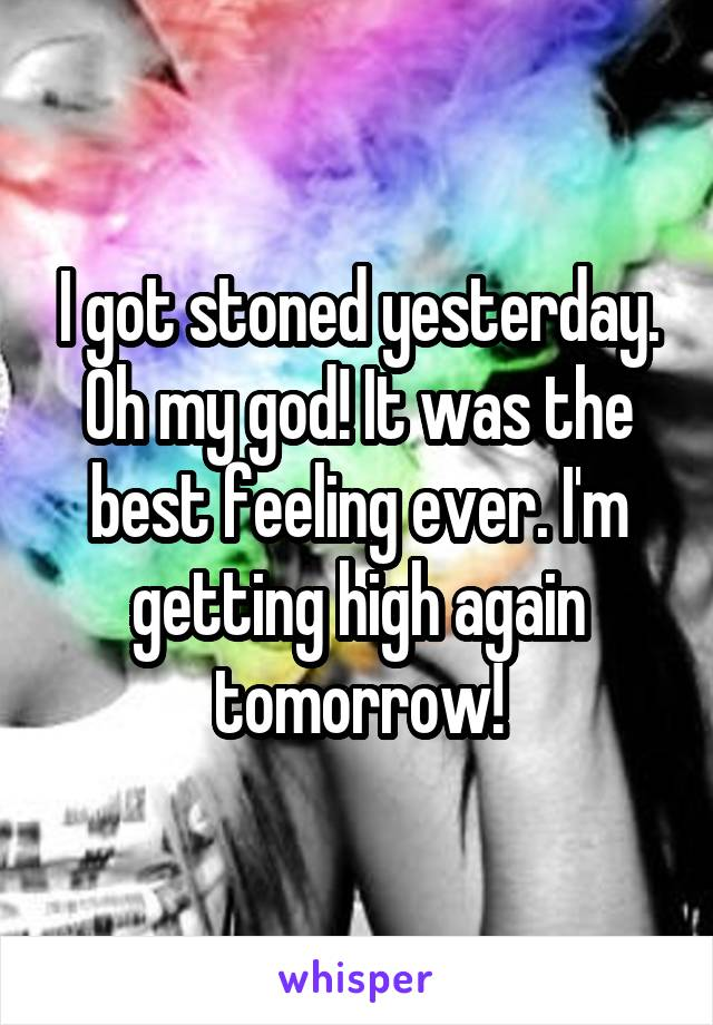 I got stoned yesterday. Oh my god! It was the best feeling ever. I'm getting high again tomorrow!