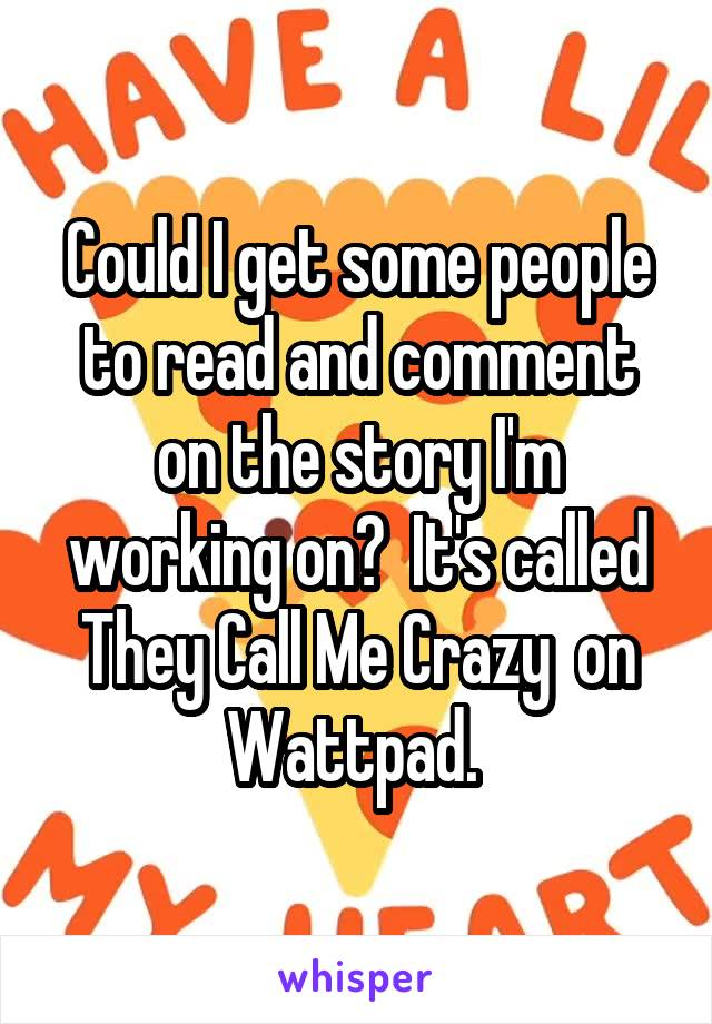 Could I get some people to read and comment on the story I'm working on?  It's called They Call Me Crazy  on Wattpad.