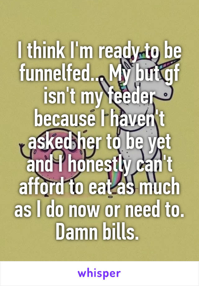 I think I'm ready to be funnelfed... My but gf isn't my feeder because I haven't asked her to be yet and I honestly can't afford to eat as much as I do now or need to. Damn bills.