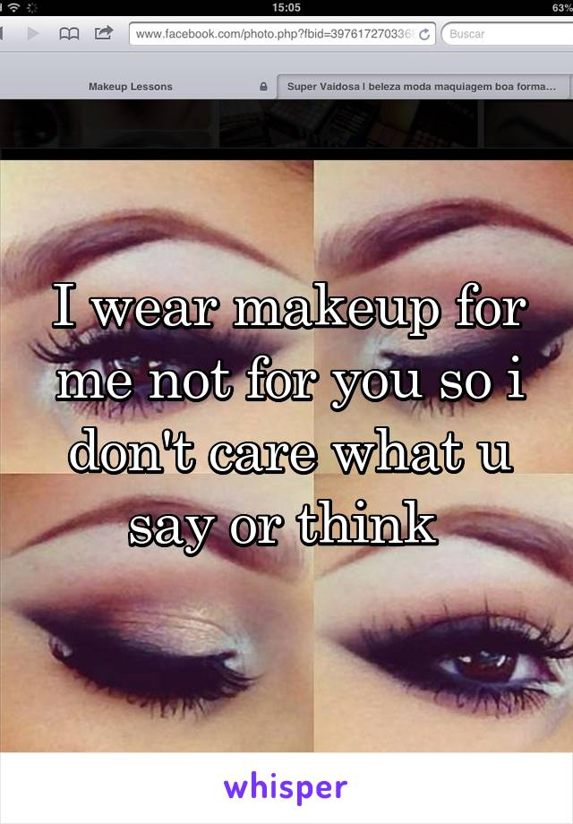 I wear makeup for me not for you so i don't care what u say or think