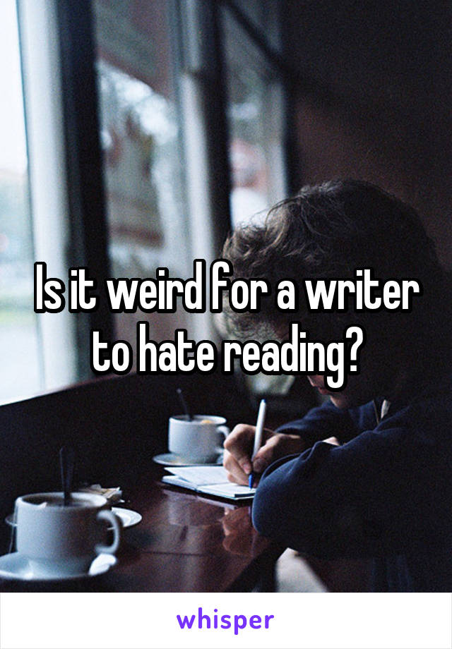 Is it weird for a writer to hate reading?