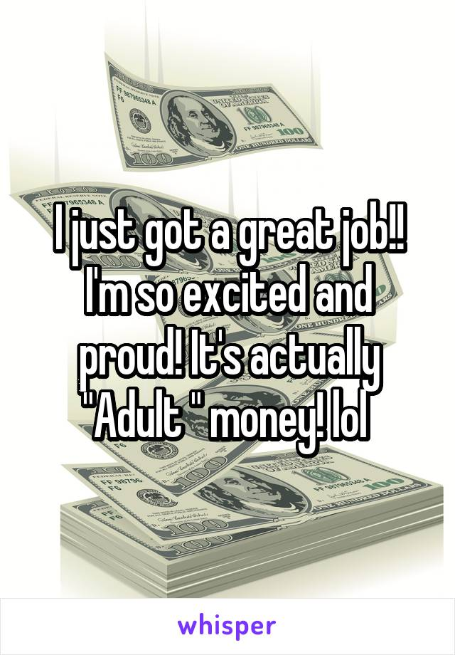 """I just got a great job!! I'm so excited and proud! It's actually """"Adult """" money! lol"""