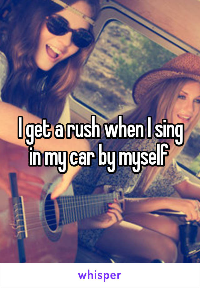I get a rush when I sing in my car by myself