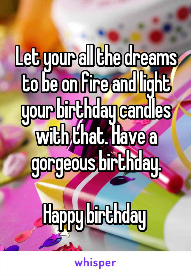 Let your all the dreams to be on fire and light your birthday candles with that. Have a gorgeous birthday.  Happy birthday
