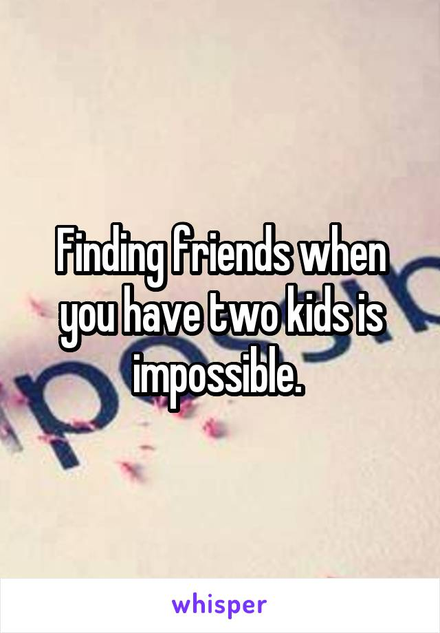 Finding friends when you have two kids is impossible.
