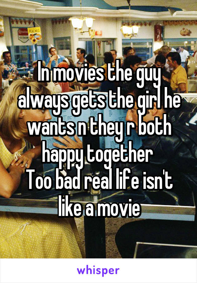 In movies the guy always gets the girl he wants n they r both happy together  Too bad real life isn't like a movie