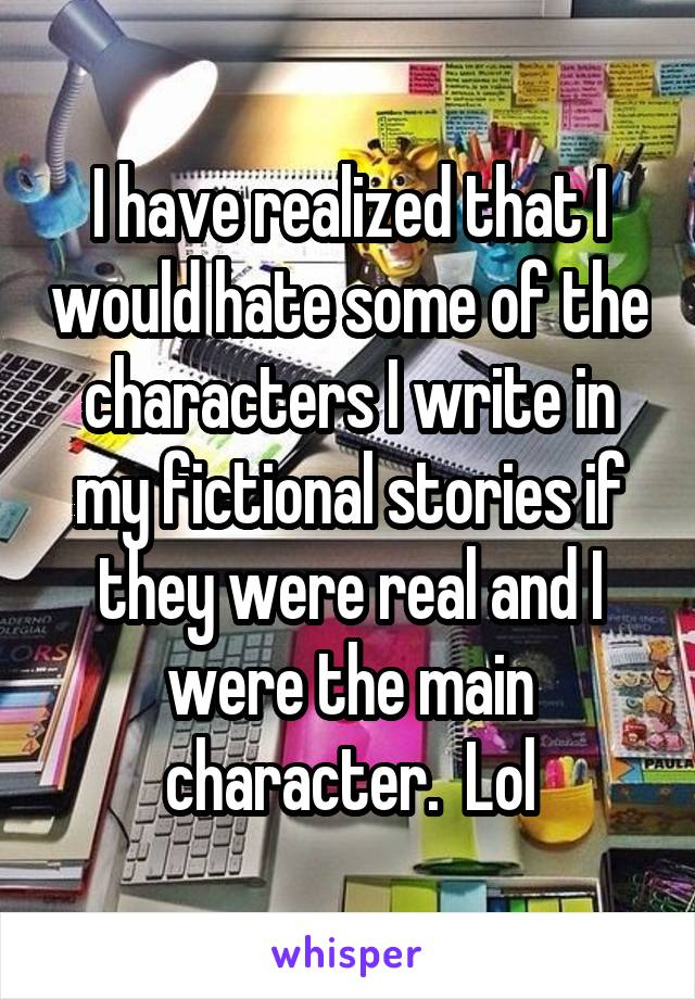 I have realized that I would hate some of the characters I write in my fictional stories if they were real and I were the main character.  Lol