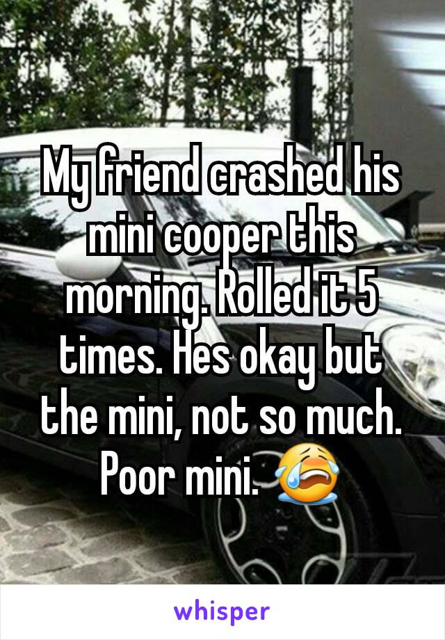My friend crashed his mini cooper this morning. Rolled it 5 times. Hes okay but the mini, not so much. Poor mini. 😭