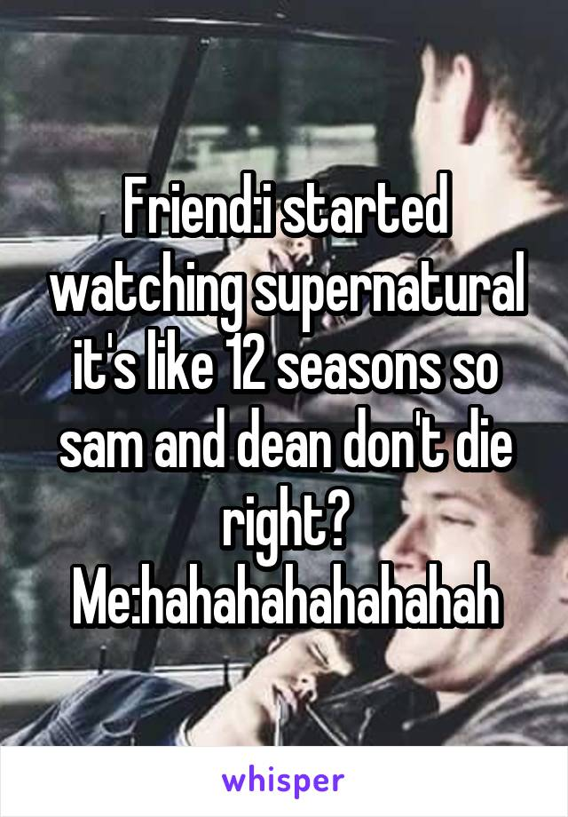 Friend:i started watching supernatural it's like 12 seasons so sam and dean don't die right? Me:hahahahahahahah