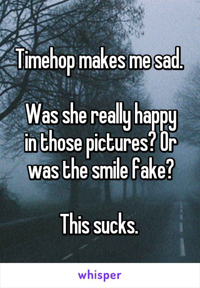 Timehop makes me sad.   Was she really happy in those pictures? Or was the smile fake?  This sucks.