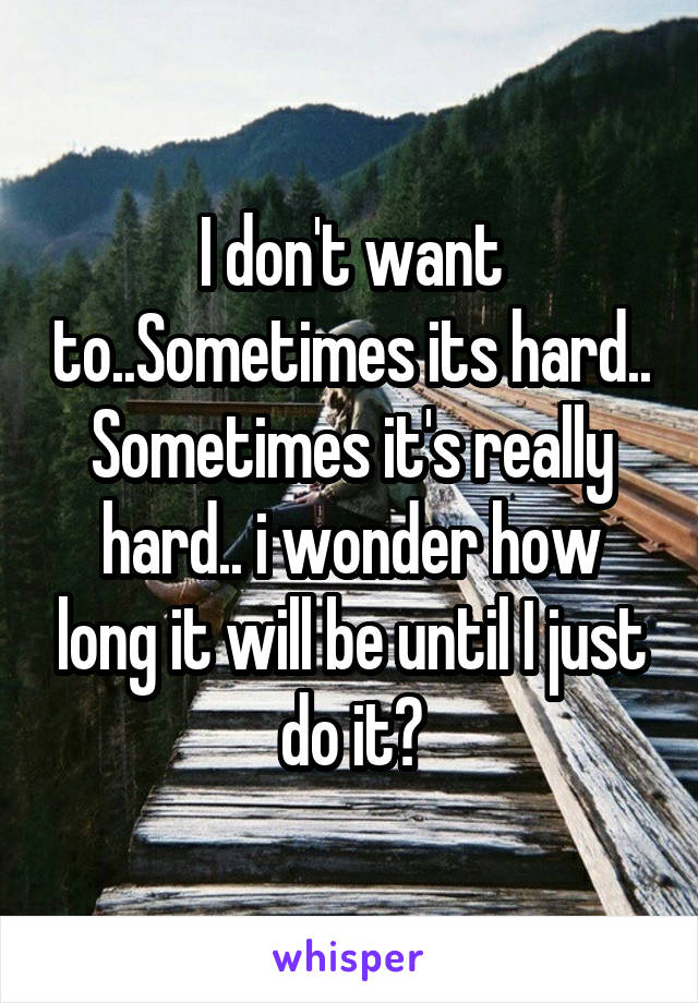 I don't want to..Sometimes its hard.. Sometimes it's really hard.. i wonder how long it will be until I just do it?