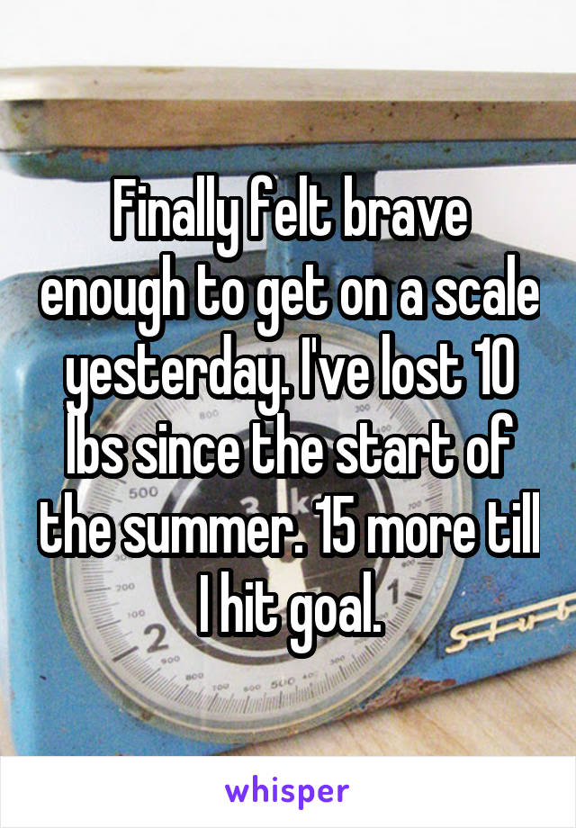 Finally felt brave enough to get on a scale yesterday. I've lost 10 lbs since the start of the summer. 15 more till I hit goal.