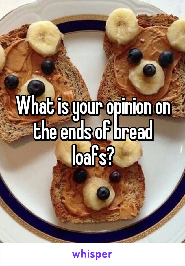 What is your opinion on the ends of bread loafs?