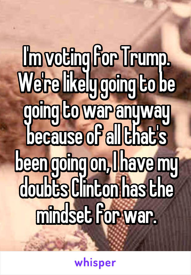 I'm voting for Trump. We're likely going to be going to war anyway because of all that's been going on, I have my doubts Clinton has the mindset for war.