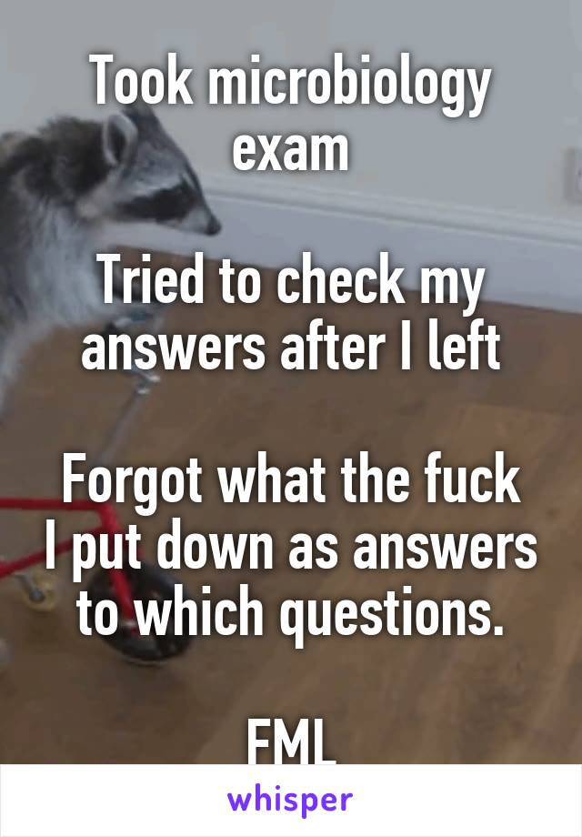 Took microbiology exam  Tried to check my answers after I left  Forgot what the fuck I put down as answers to which questions.  FML