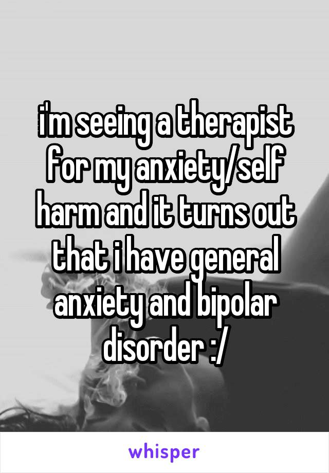 i'm seeing a therapist for my anxiety/self harm and it turns out that i have general anxiety and bipolar disorder :/