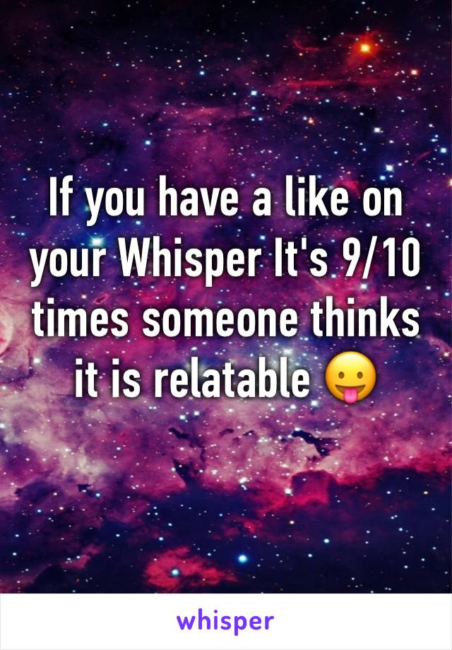 If you have a like on your Whisper It's 9/10 times someone thinks it is relatable 😛