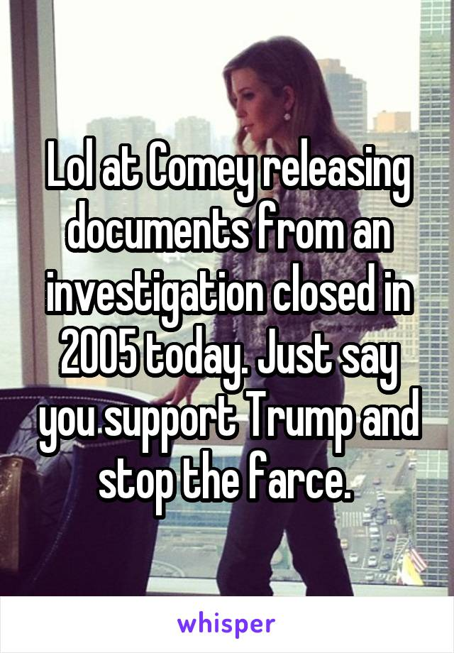 Lol at Comey releasing documents from an investigation closed in 2005 today. Just say you support Trump and stop the farce.
