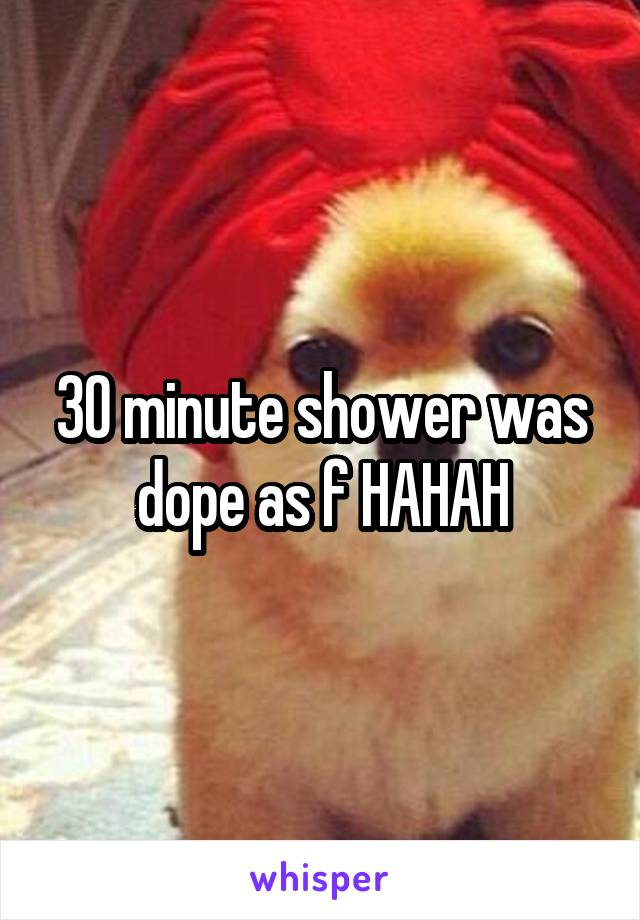30 minute shower was dope as f HAHAH
