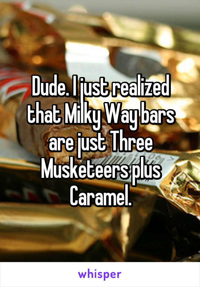 Dude. I just realized that Milky Way bars are just Three Musketeers plus Caramel.