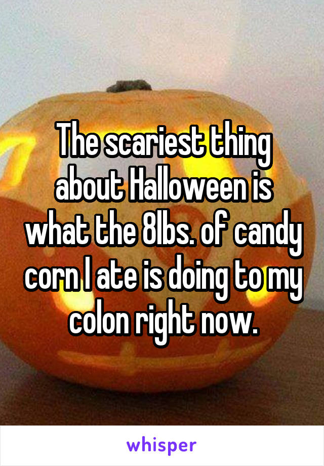 The scariest thing about Halloween is what the 8lbs. of candy corn I ate is doing to my colon right now.