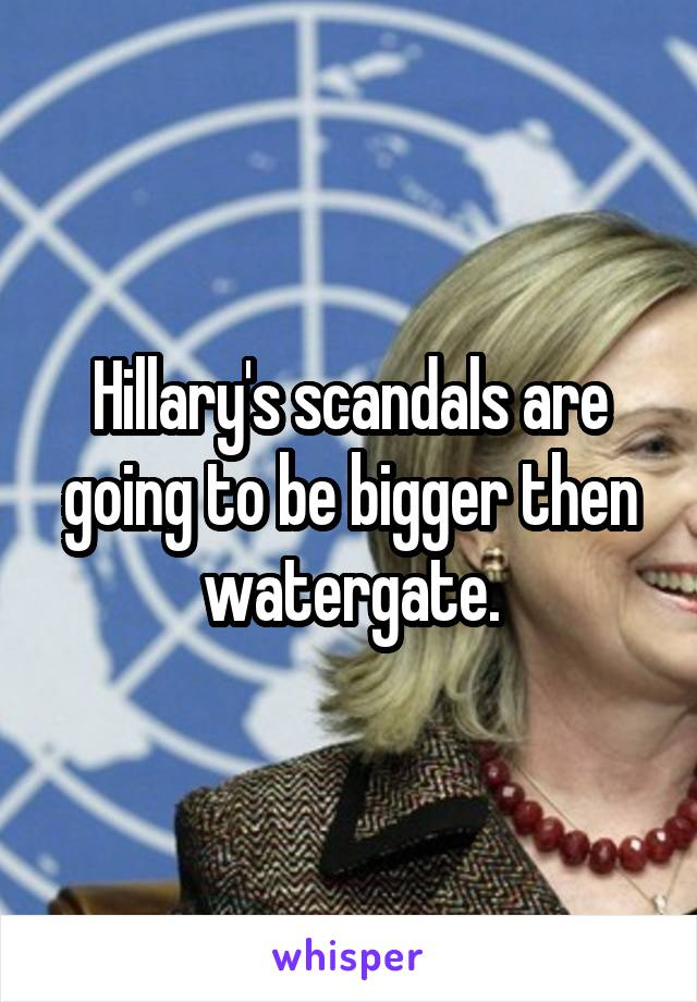 Hillary's scandals are going to be bigger then watergate.