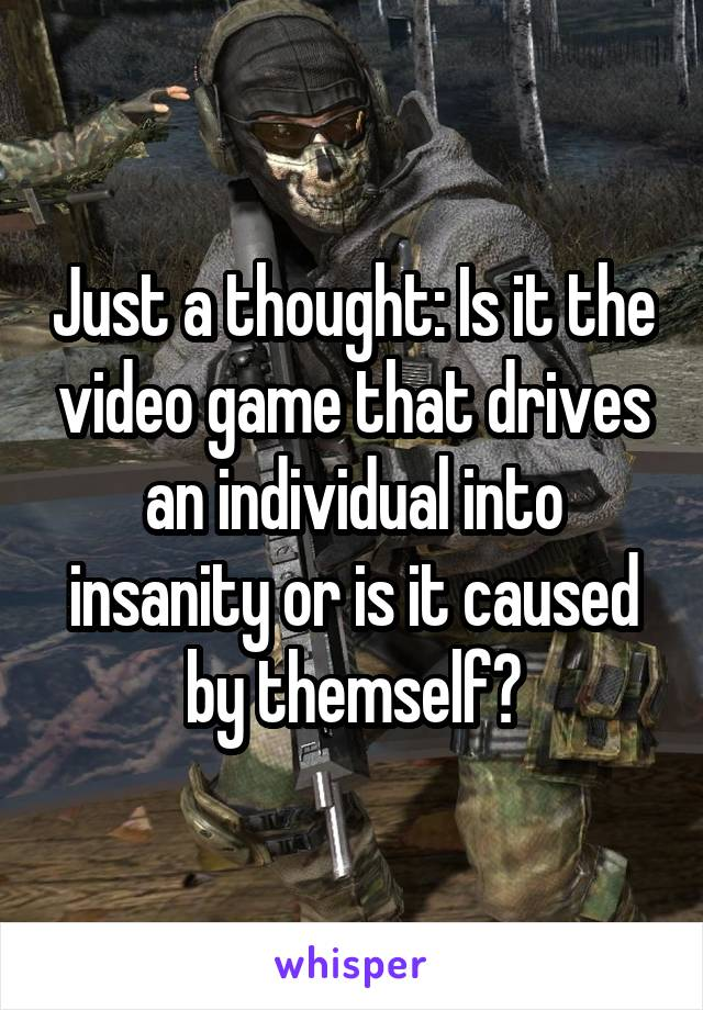 Just a thought: Is it the video game that drives an individual into insanity or is it caused by themself?
