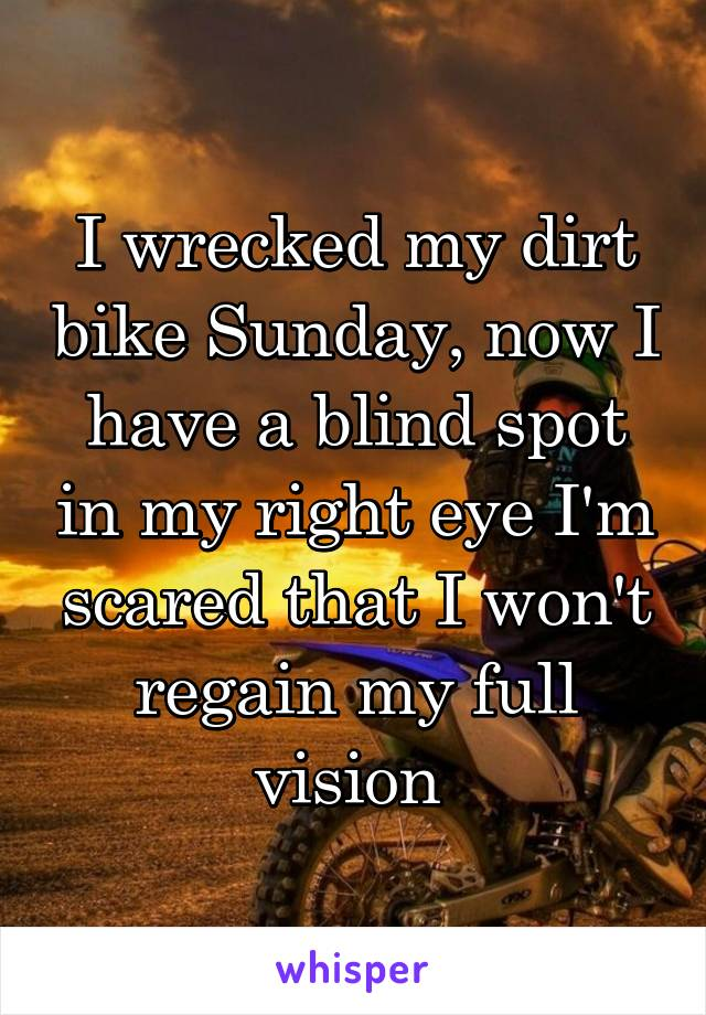 I wrecked my dirt bike Sunday, now I have a blind spot in my right eye I'm scared that I won't regain my full vision