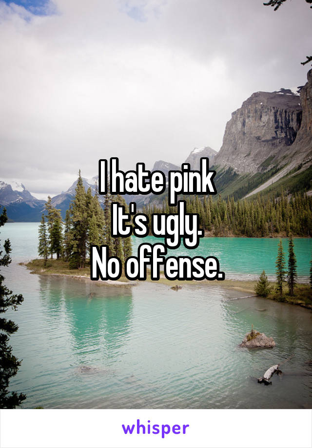 I hate pink It's ugly. No offense.
