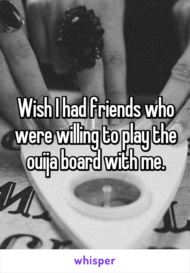 Wish I had friends who were willing to play the ouija board with me.