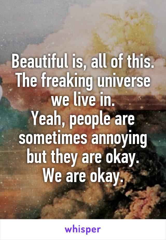Beautiful is, all of this. The freaking universe we live in. Yeah, people are sometimes annoying but they are okay. We are okay.