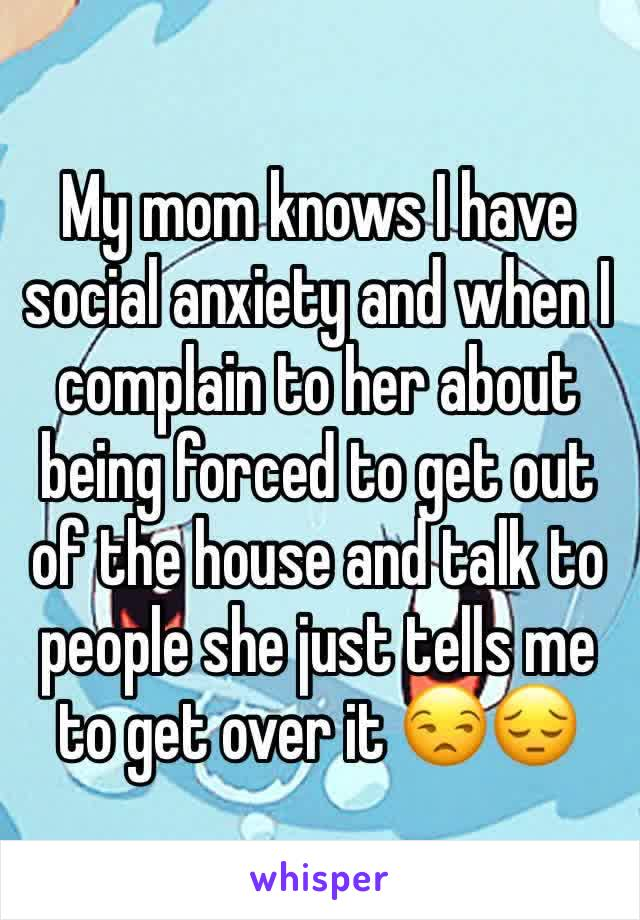 My mom knows I have social anxiety and when I complain to her about being forced to get out of the house and talk to people she just tells me to get over it 😒😔