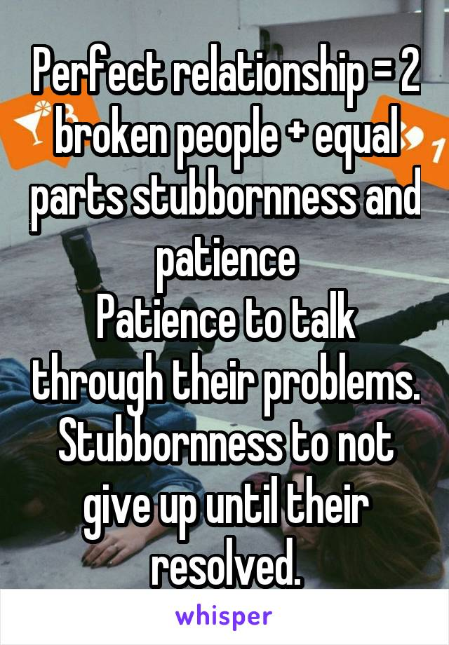 Perfect relationship = 2 broken people + equal parts stubbornness and patience Patience to talk through their problems. Stubbornness to not give up until their resolved.