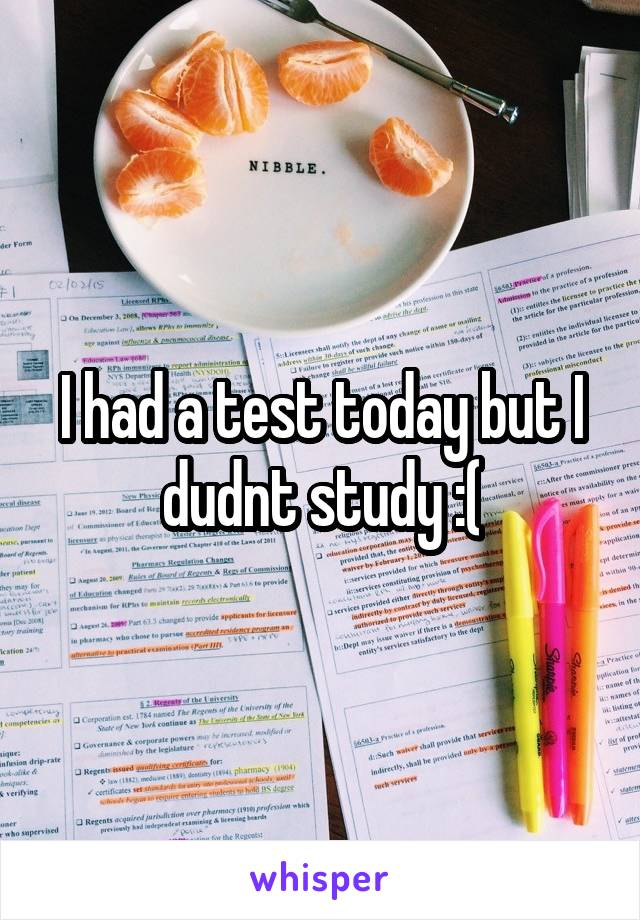 I had a test today but I dudnt study :(