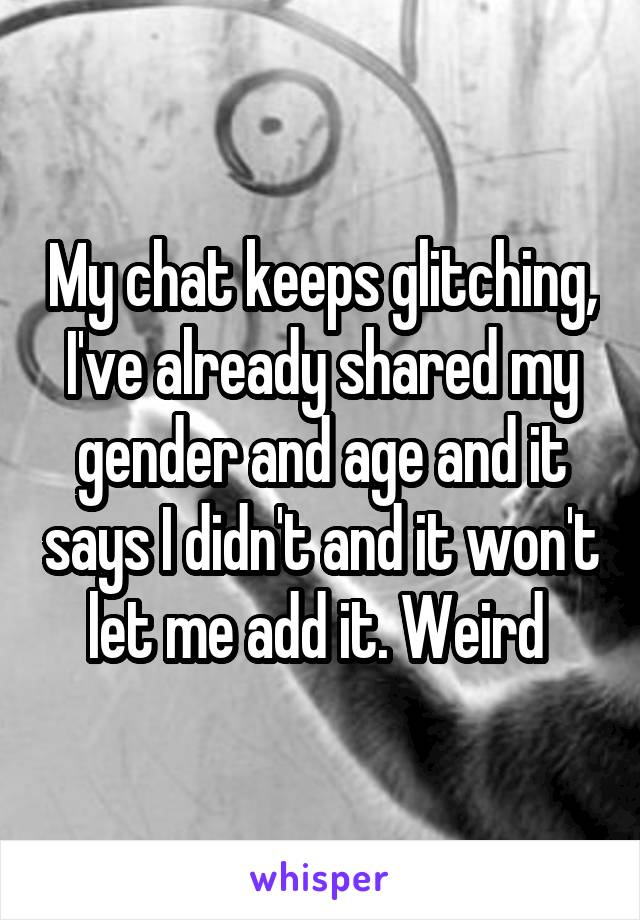 My chat keeps glitching, I've already shared my gender and age and it says I didn't and it won't let me add it. Weird