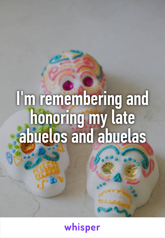 I'm remembering and honoring my late abuelos and abuelas
