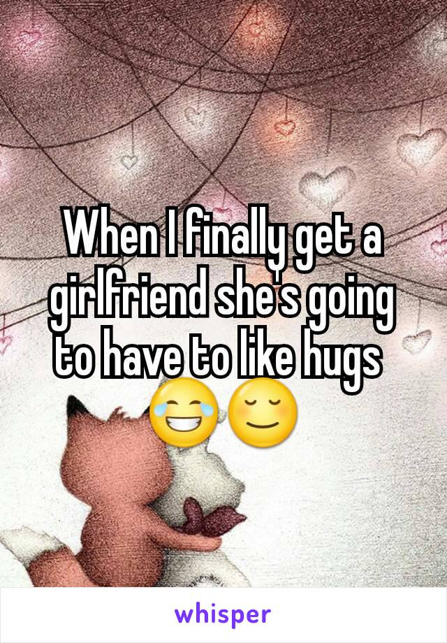 When I finally get a girlfriend she's going to have to like hugs  😂😌