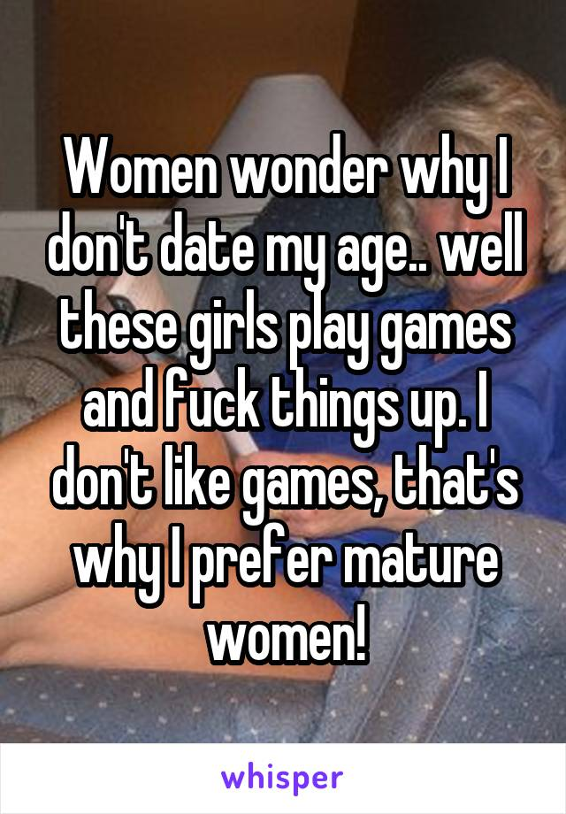 Women wonder why I don't date my age.. well these girls play games and fuck things up. I don't like games, that's why I prefer mature women!