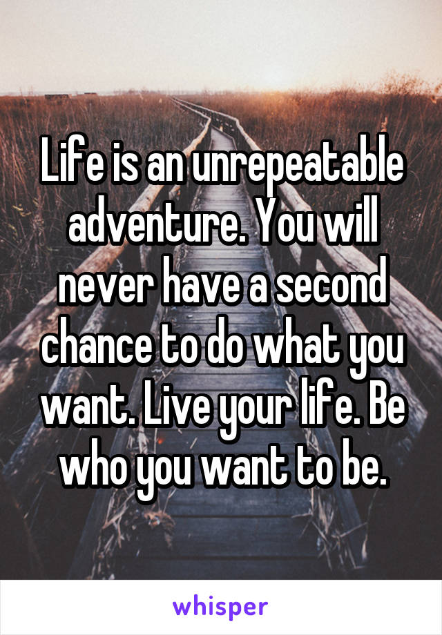 Life is an unrepeatable adventure. You will never have a second chance to do what you want. Live your life. Be who you want to be.