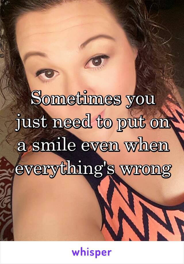 Sometimes you just need to put on a smile even when everything's wrong