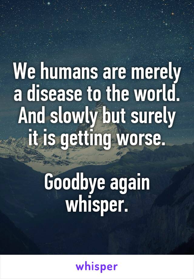 We humans are merely a disease to the world. And slowly but surely it is getting worse.  Goodbye again whisper.