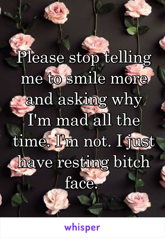 Please stop telling me to smile more and asking why I'm mad all the time. I'm not. I just have resting bitch face.