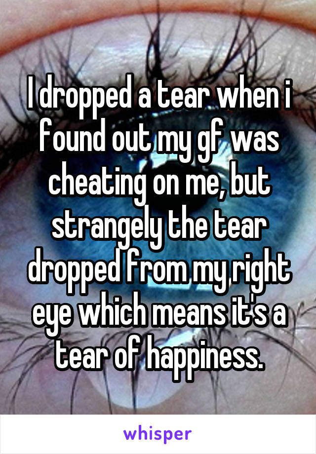 I dropped a tear when i found out my gf was cheating on me, but strangely the tear dropped from my right eye which means it's a tear of happiness.