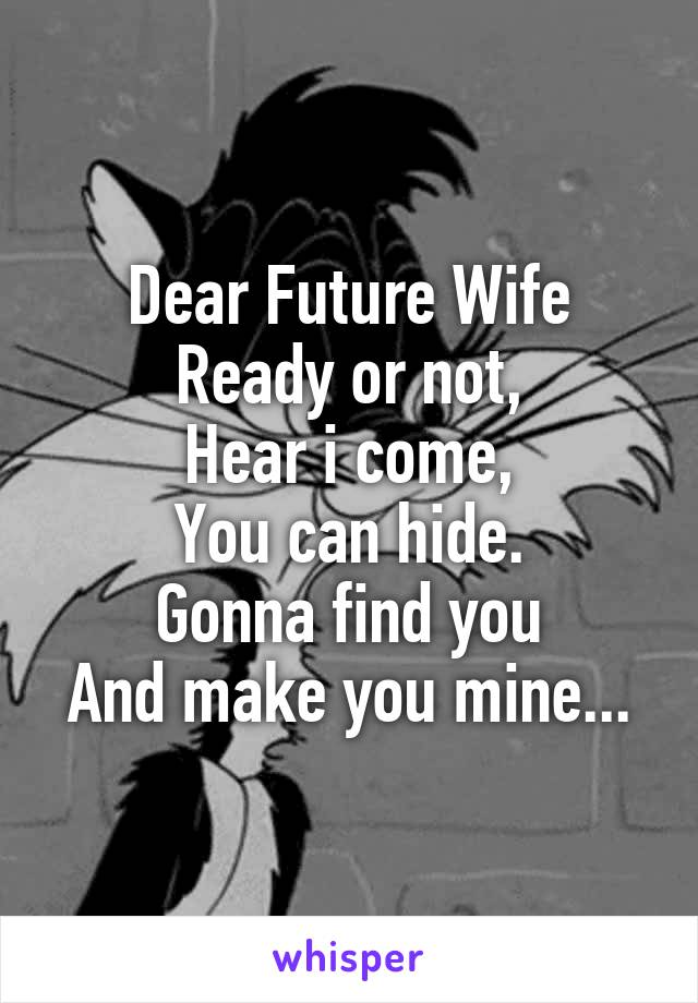 Dear Future Wife Ready or not, Hear i come, You can hide. Gonna find you And make you mine...